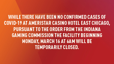 "red background with gradient orange star with text, ""While there have been no confirmed cases of COVID-19 at Ameristar Casino Hotel East Chicago, pursuant to the order from the Indiana Gaming Commission the facility beginning Monday, march 16 at 6am will be temporarily closed."